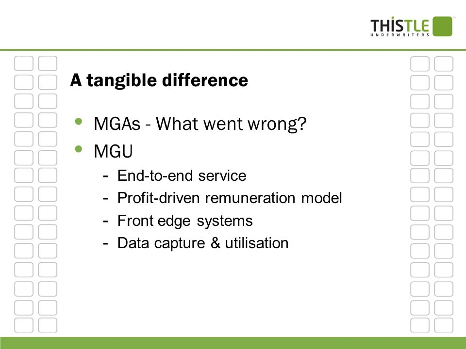 A tangible difference MGAs - What went wrong? MGU - End-to-end service - Profit-driven remuneration model - Front edge systems - Data capture & utilis