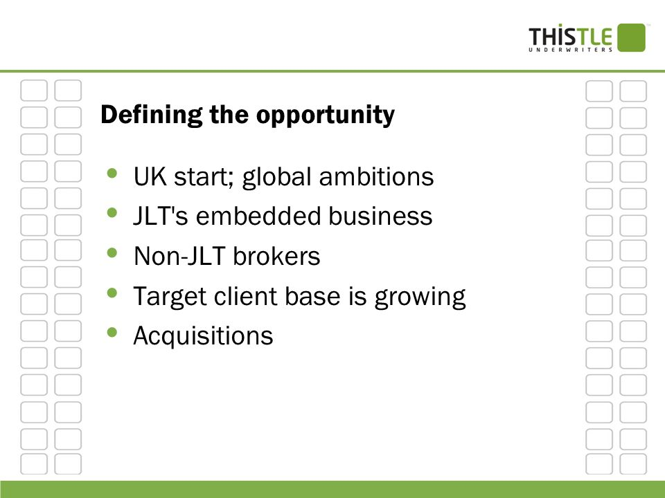 Defining the opportunity UK start; global ambitions JLT's embedded business Non-JLT brokers Target client base is growing Acquisitions