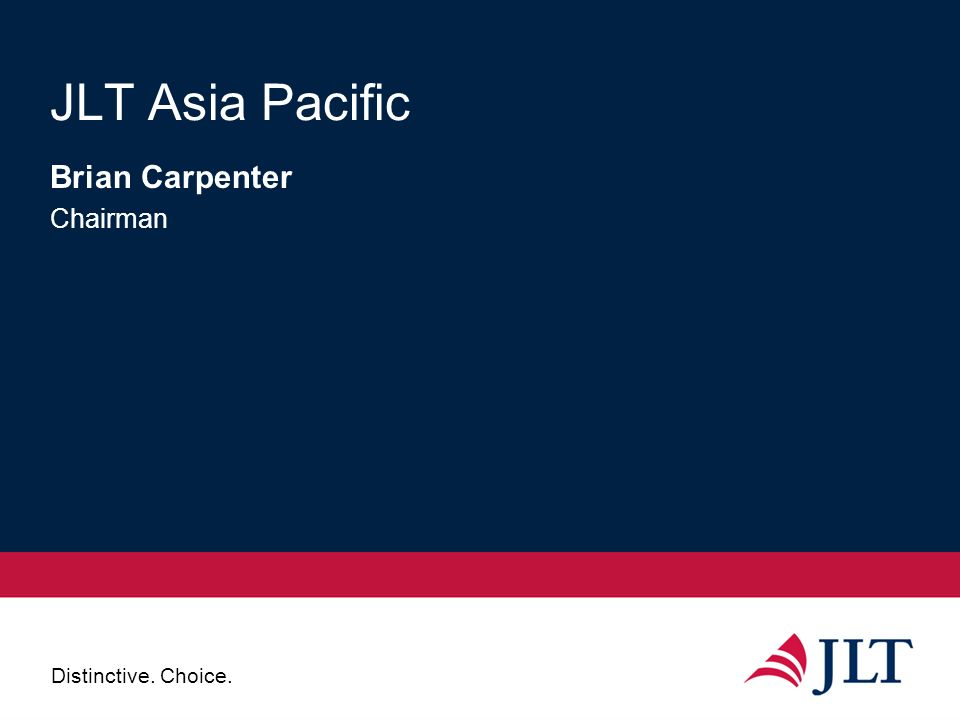 Distinctive. Choice. JLT Asia Pacific Brian Carpenter Chairman