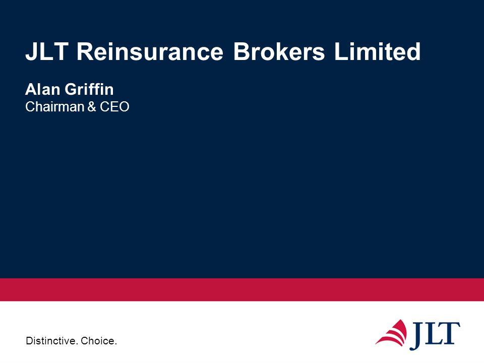 Distinctive. Choice. JLT Reinsurance Brokers Limited Alan Griffin Chairman & CEO