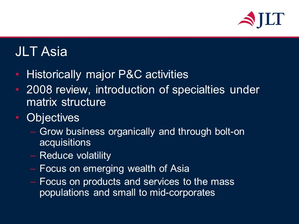 JLT Asia Historically major P&C activities 2008 review, introduction of specialties under matrix structure Objectives –Grow business organically and t