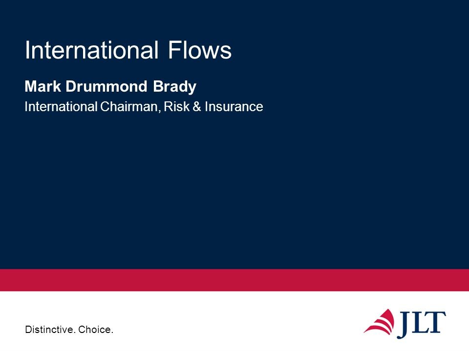 Distinctive. Choice. International Flows Mark Drummond Brady International Chairman, Risk & Insurance