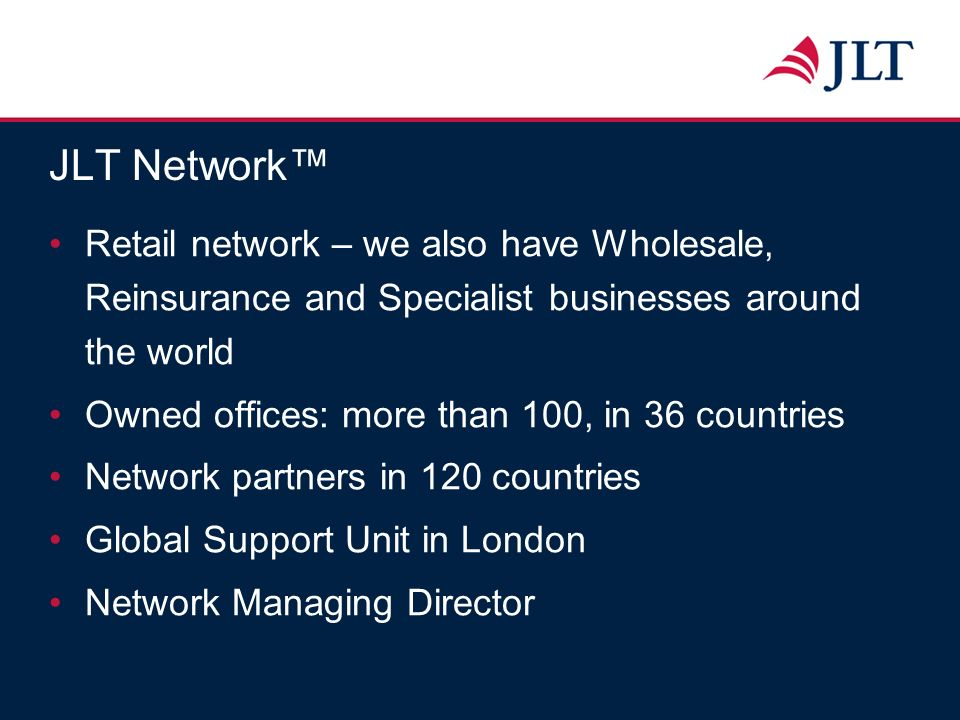 JLT Network Retail network – we also have Wholesale, Reinsurance and Specialist businesses around the world Owned offices: more than 100, in 36 countr