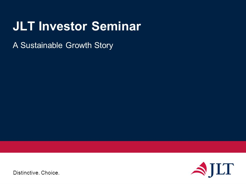 Distinctive. Choice. JLT Investor Seminar A Sustainable Growth Story