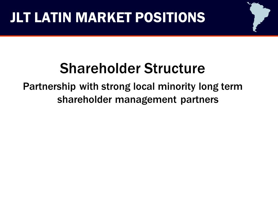 JLT LATIN MARKET POSITIONS Shareholder Structure Partnership with strong local minority long term shareholder management partners