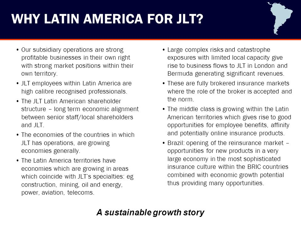 WHY LATIN AMERICA FOR JLT? Our subsidiary operations are strong profitable businesses in their own right with strong market positions within their own