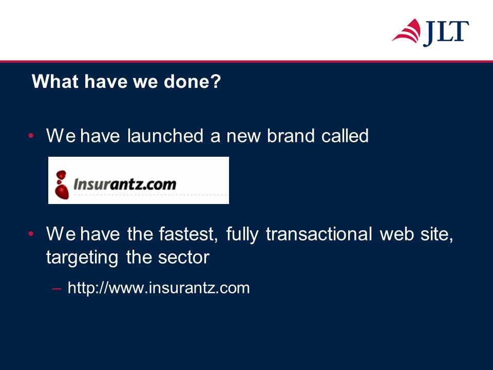 What have we done? We have launched a new brand called We have the fastest, fully transactional web site, targeting the sector –http://www.insurantz.c