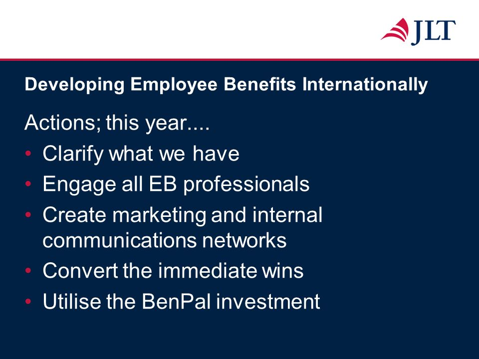 Developing Employee Benefits Internationally Actions; this year.... Clarify what we have Engage all EB professionals Create marketing and internal com