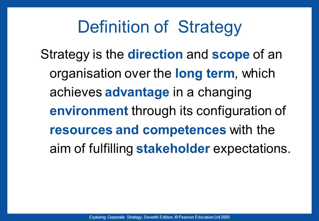 Exploring Corporate Strategy, Seventh Edition, © Pearson Education Ltd 2005 Definition of Strategy Strategy is the direction and scope of an organisat
