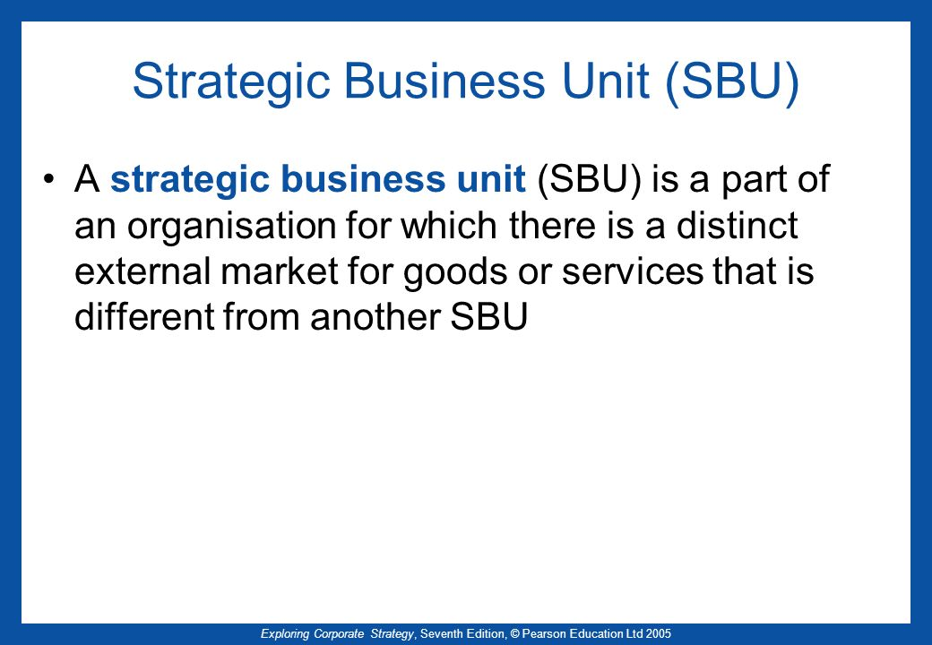 Exploring Corporate Strategy, Seventh Edition, © Pearson Education Ltd 2005 Strategic Business Unit (SBU) A strategic business unit (SBU) is a part of
