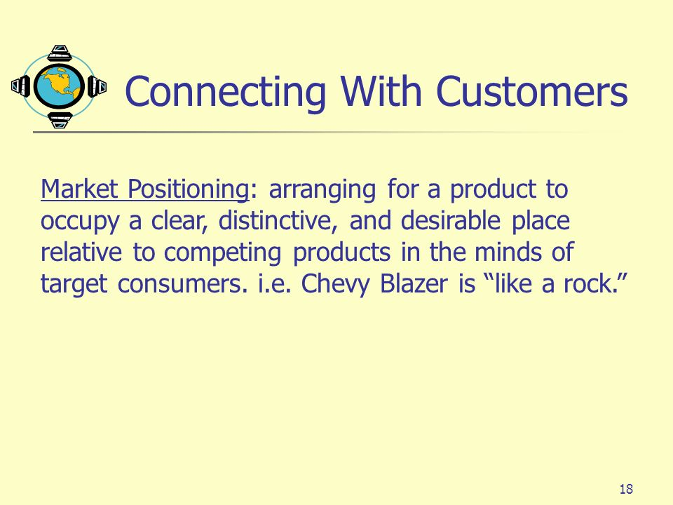 18 Connecting With Customers Market Positioning: arranging for a product to occupy a clear, distinctive, and desirable place relative to competing pro