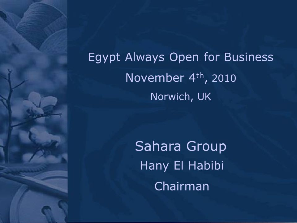 Hany El Habibi Chairman Sahara Group Egypt Always Open for Business November 4 th, 2010 Norwich, UK