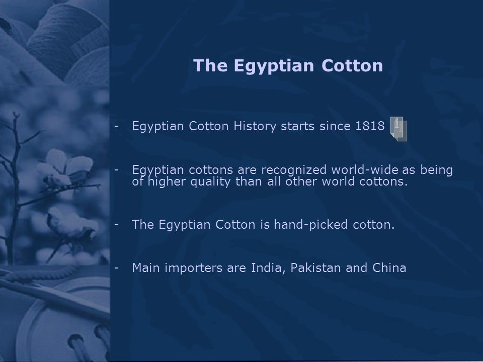 The Egyptian Cotton -Egyptian Cotton History starts since 1818 -Egyptian cottons are recognized world-wide as being of higher quality than all other w