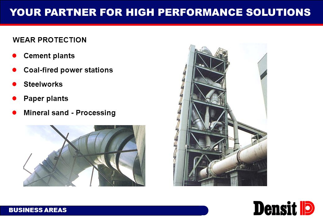 YOUR PARTNER FOR HIGH PERFORMANCE SOLUTIONS BUSINESS AREAS WEAR PROTECTION l Cement plants l Coal-fired power stations l Steelworks l Paper plants l M