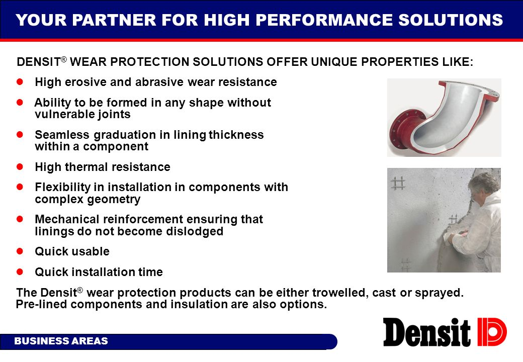 YOUR PARTNER FOR HIGH PERFORMANCE SOLUTIONS l High erosive and abrasive wear resistance l Ability to be formed in any shape without vulnerable joints
