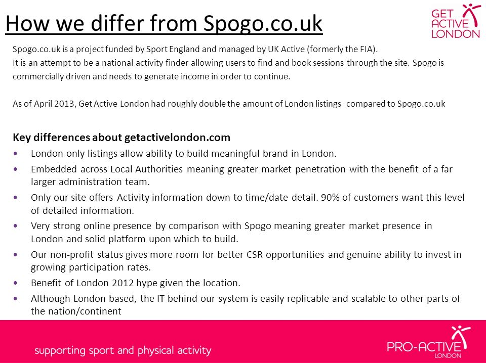 How we differ from Spogo.co.uk Spogo.co.uk is a project funded by Sport England and managed by UK Active (formerly the FIA).