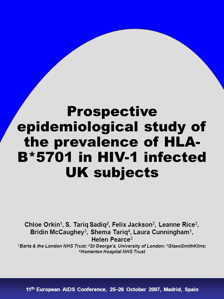 Prospective epidemiological study of the prevalence of HLA- B*5701 in HIV-1 infected UK subjects Chloe Orkin 1, S. Tariq Sadiq 2, Felix Jackson 3, Lea