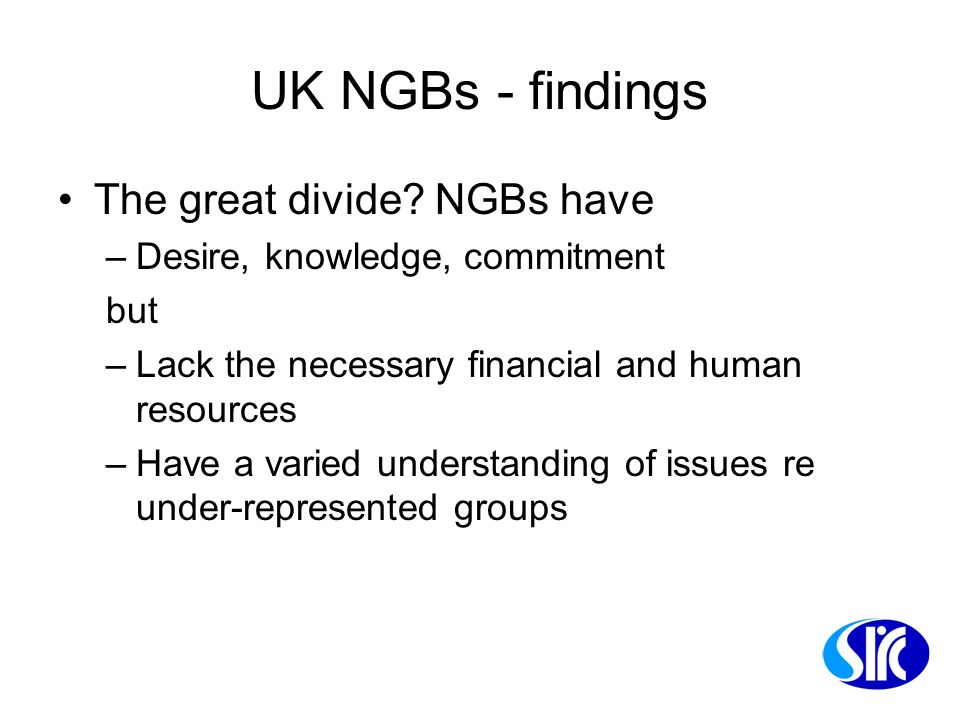 UK NGBs - findings The great divide? NGBs have –Desire, knowledge, commitment but –Lack the necessary financial and human resources –Have a varied und