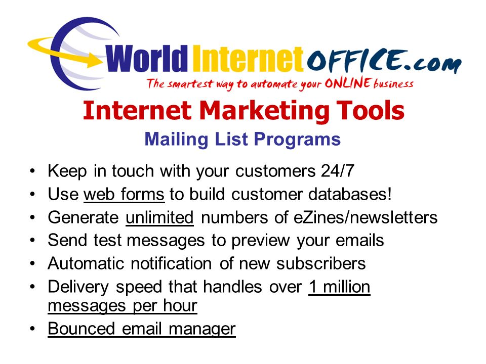 Internet Marketing Tools Mailing List Programs Keep in touch with your customers 24/7 Use web forms to build customer databases.