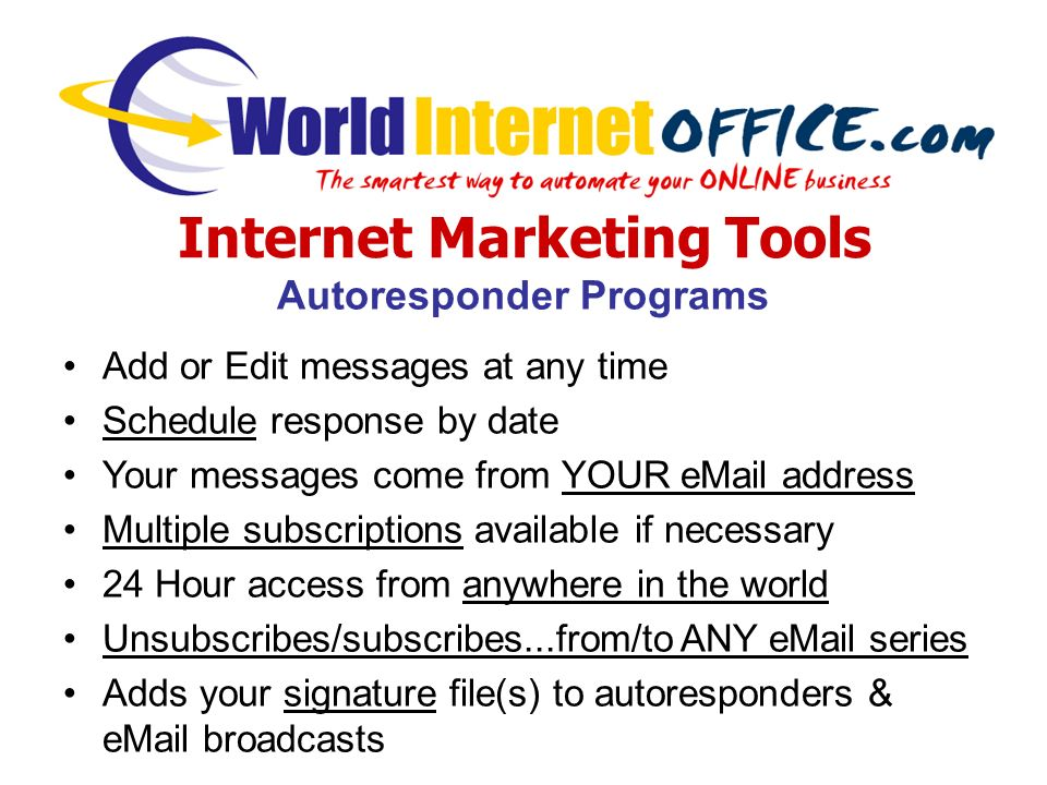 Internet Marketing Tools Autoresponder Programs Add or Edit messages at any time Schedule response by date Your messages come from YOUR eMail address Multiple subscriptions available if necessary 24 Hour access from anywhere in the world Unsubscribes/subscribes...from/to ANY eMail series Adds your signature file(s) to autoresponders & eMail broadcasts
