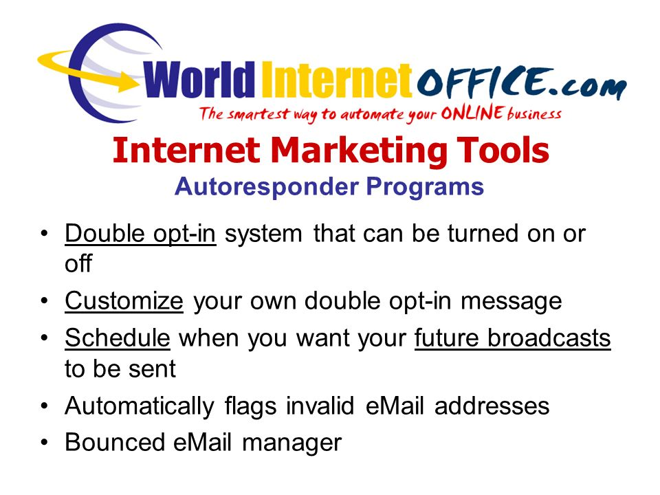 Internet Marketing Tools Autoresponder Programs Double opt-in system that can be turned on or off Customize your own double opt-in message Schedule when you want your future broadcasts to be sent Automatically flags invalid eMail addresses Bounced eMail manager