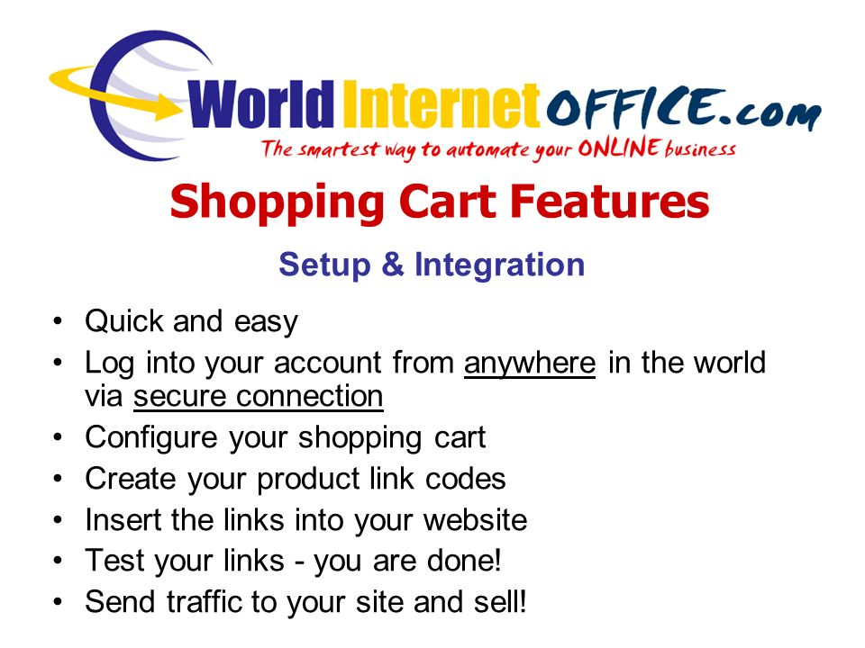 Setup & Integration Quick and easy Log into your account from anywhere in the world via secure connection Configure your shopping cart Create your product link codes Insert the links into your website Test your links - you are done.