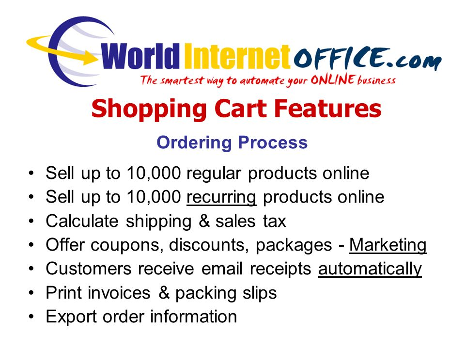 Ordering Process Sell up to 10,000 regular products online Sell up to 10,000 recurring products online Calculate shipping & sales tax Offer coupons, discounts, packages - Marketing Customers receive email receipts automatically Print invoices & packing slips Export order information Shopping Cart Features
