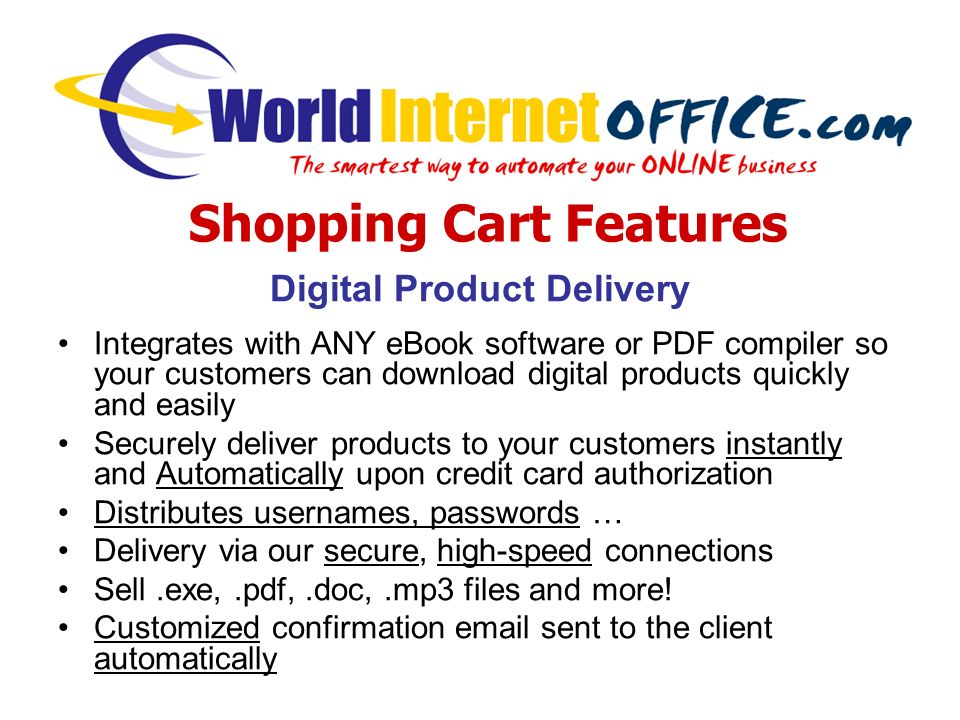 Digital Product Delivery Integrates with ANY eBook software or PDF compiler so your customers can download digital products quickly and easily Securely deliver products to your customers instantly and Automatically upon credit card authorization Distributes usernames, passwords … Delivery via our secure, high-speed connections Sell.exe,.pdf,.doc,.mp3 files and more.