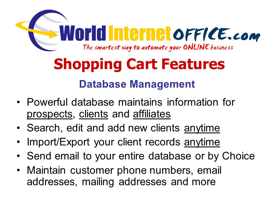 Database Management Powerful database maintains information for prospects, clients and affiliates Search, edit and add new clients anytime Import/Export your client records anytime Send email to your entire database or by Choice Maintain customer phone numbers, email addresses, mailing addresses and more Shopping Cart Features