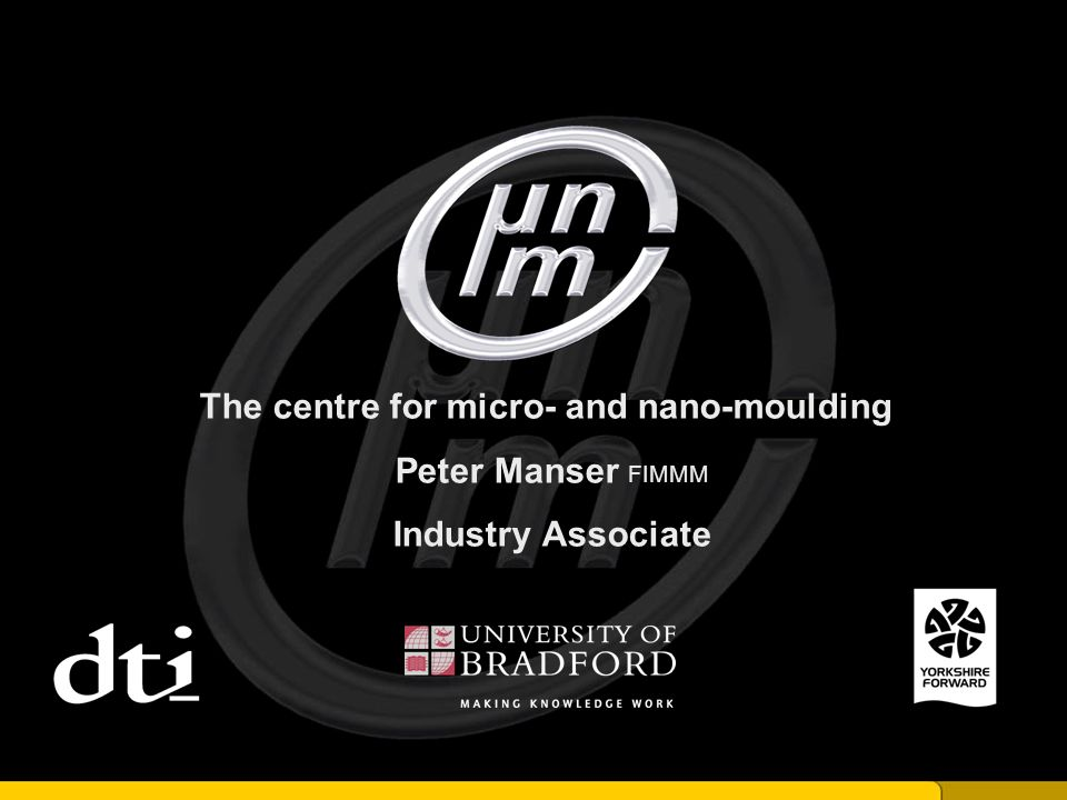 The centre for micro- and nano-moulding Peter Manser FIMMM Industry Associate