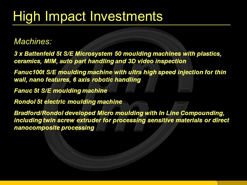 High Impact Investments Machines: 3 x Battenfeld 5t S/E Microsystem 50 moulding machines with plastics, ceramics, MIM, auto part handling and 3D video inspection Fanuc100t S/E moulding machine with ultra high speed injection for thin wall, nano features, 6 axis robotic handling Fanuc 5t S/E moulding machine Rondol 5t electric moulding machine Bradford/Rondol developed Micro moulding with In Line Compounding, including twin screw extruder for processing sensitive materials or direct nanocomposite processing