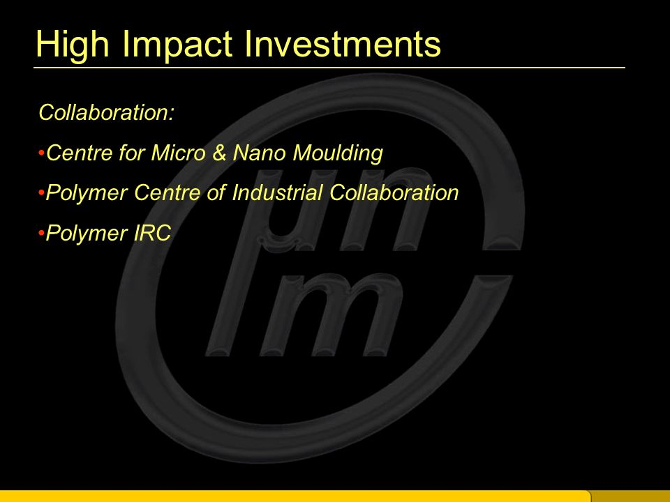 High Impact Investments Collaboration: Centre for Micro & Nano Moulding Polymer Centre of Industrial Collaboration Polymer IRC
