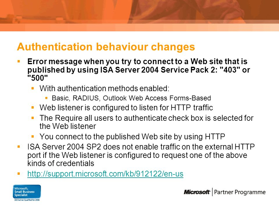 Authentication behaviour changes Error message when you try to connect to a Web site that is published by using ISA Server 2004 Service Pack 2: 403 or 500 With authentication methods enabled: Basic, RADIUS, Outlook Web Access Forms-Based Web listener is configured to listen for HTTP traffic The Require all users to authenticate check box is selected for the Web listener You connect to the published Web site by using HTTP ISA Server 2004 SP2 does not enable traffic on the external HTTP port if the Web listener is configured to request one of the above kinds of credentials http://support.microsoft.com/kb/912122/en-us