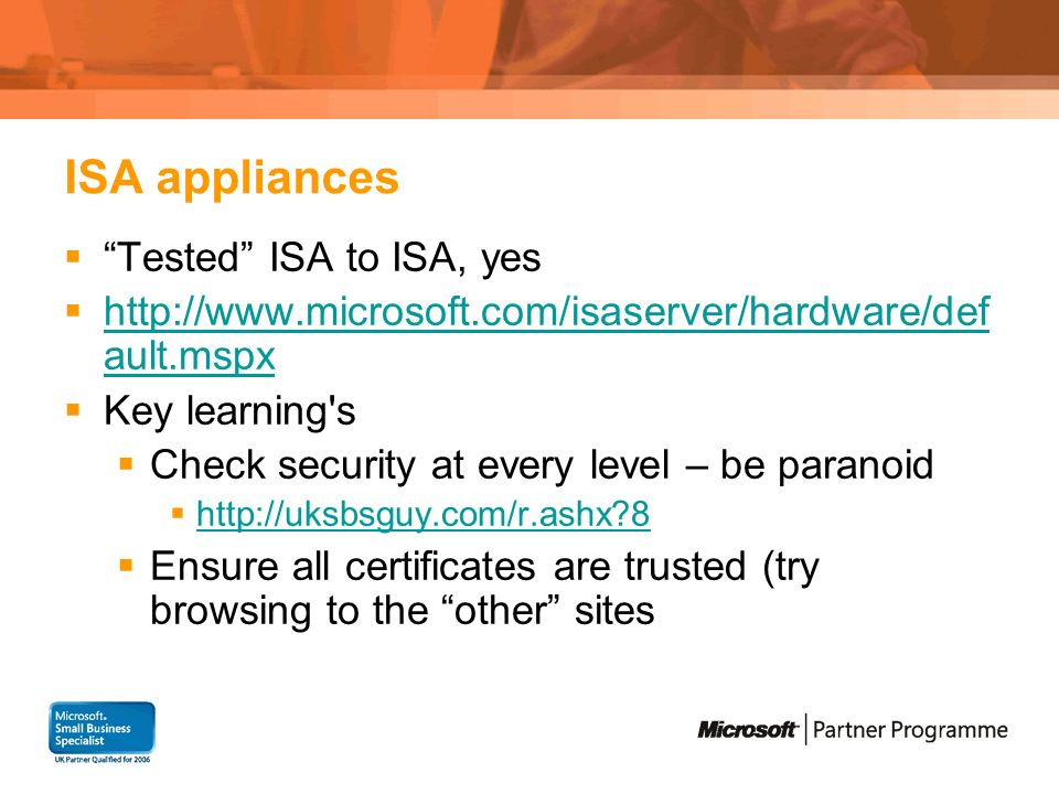 ISA appliances Tested ISA to ISA, yes http://www.microsoft.com/isaserver/hardware/def ault.mspx http://www.microsoft.com/isaserver/hardware/def ault.mspx Key learning s Check security at every level – be paranoid http://uksbsguy.com/r.ashx 8 Ensure all certificates are trusted (try browsing to the other sites