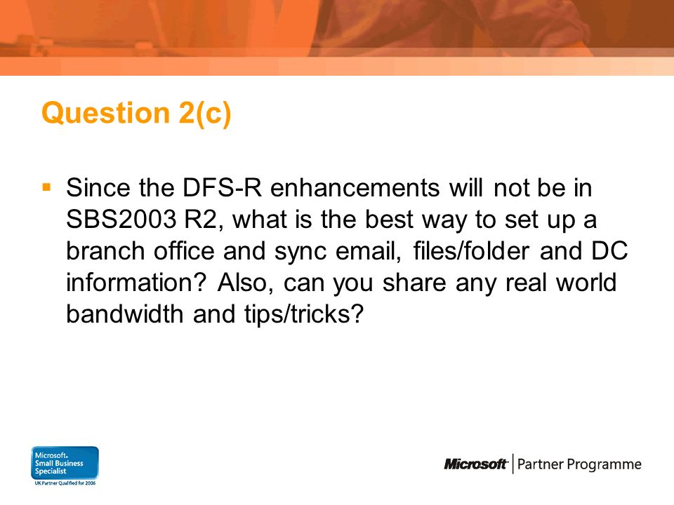 Question 2(c) Since the DFS-R enhancements will not be in SBS2003 R2, what is the best way to set up a branch office and sync email, files/folder and DC information.