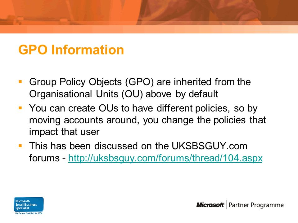 GPO Information Group Policy Objects (GPO) are inherited from the Organisational Units (OU) above by default You can create OUs to have different poli