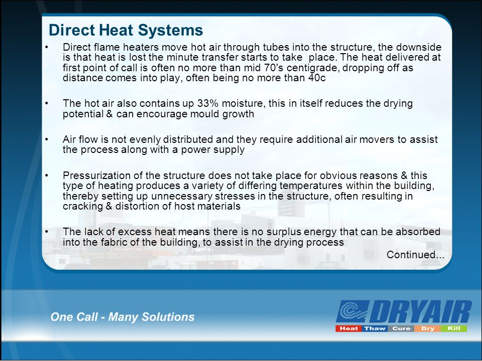 Direct Heat Systems Direct flame heaters move hot air through tubes into the structure, the downside is that heat is lost the minute transfer starts t