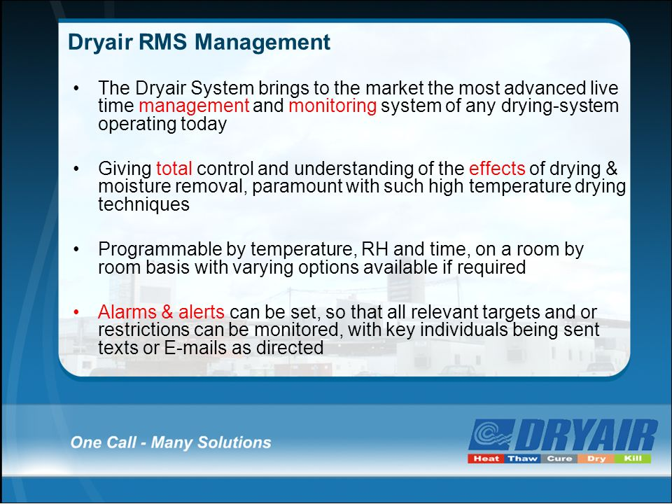 Dryair RMS Management The Dryair System brings to the market the most advanced live time management and monitoring system of any drying-system operating today Giving total control and understanding of the effects of drying & moisture removal, paramount with such high temperature drying techniques Programmable by temperature, RH and time, on a room by room basis with varying options available if required Alarms & alerts can be set, so that all relevant targets and or restrictions can be monitored, with key individuals being sent texts or E-mails as directed