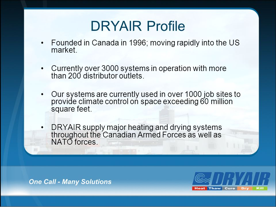 DRYAIR Profile Founded in Canada in 1996; moving rapidly into the US market. Currently over 3000 systems in operation with more than 200 distributor o