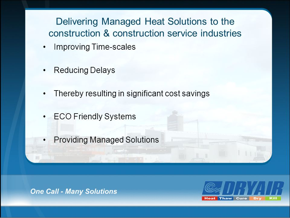 Delivering Managed Heat Solutions to the construction & construction service industries Improving Time-scales Reducing Delays Thereby resulting in sig