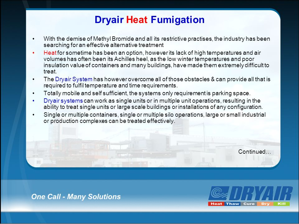 Dryair Heat Fumigation With the demise of Methyl Bromide and all its restrictive practises, the industry has been searching for an effective alternative treatment Heat for sometime has been an option, however its lack of high temperatures and air volumes has often been its Achilles heel, as the low winter temperatures and poor insulation value of containers and many buildings, have made them extremely difficult to treat.