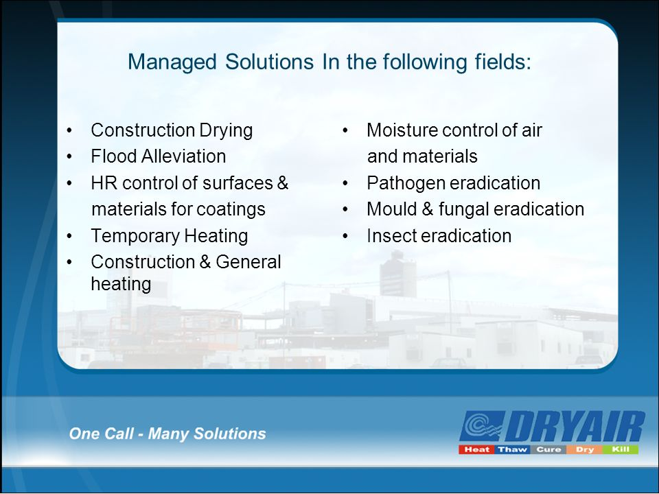 Managed Solutions In the following fields: Construction Drying Flood Alleviation HR control of surfaces & materials for coatings Temporary Heating Con