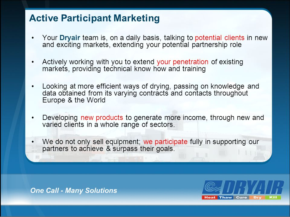 Active Participant Marketing Your Dryair team is, on a daily basis, talking to potential clients in new and exciting markets, extending your potential partnership role Actively working with you to extend your penetration of existing markets, providing technical know how and training Looking at more efficient ways of drying, passing on knowledge and data obtained from its varying contracts and contacts throughout Europe & the World Developing new products to generate more income, through new and varied clients in a whole range of sectors.