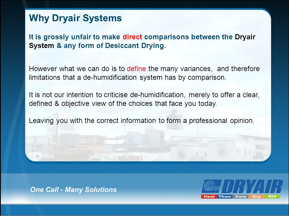 Why Dryair Systems It is grossly unfair to make direct comparisons between the Dryair System & any form of Desiccant Drying. However what we can do is