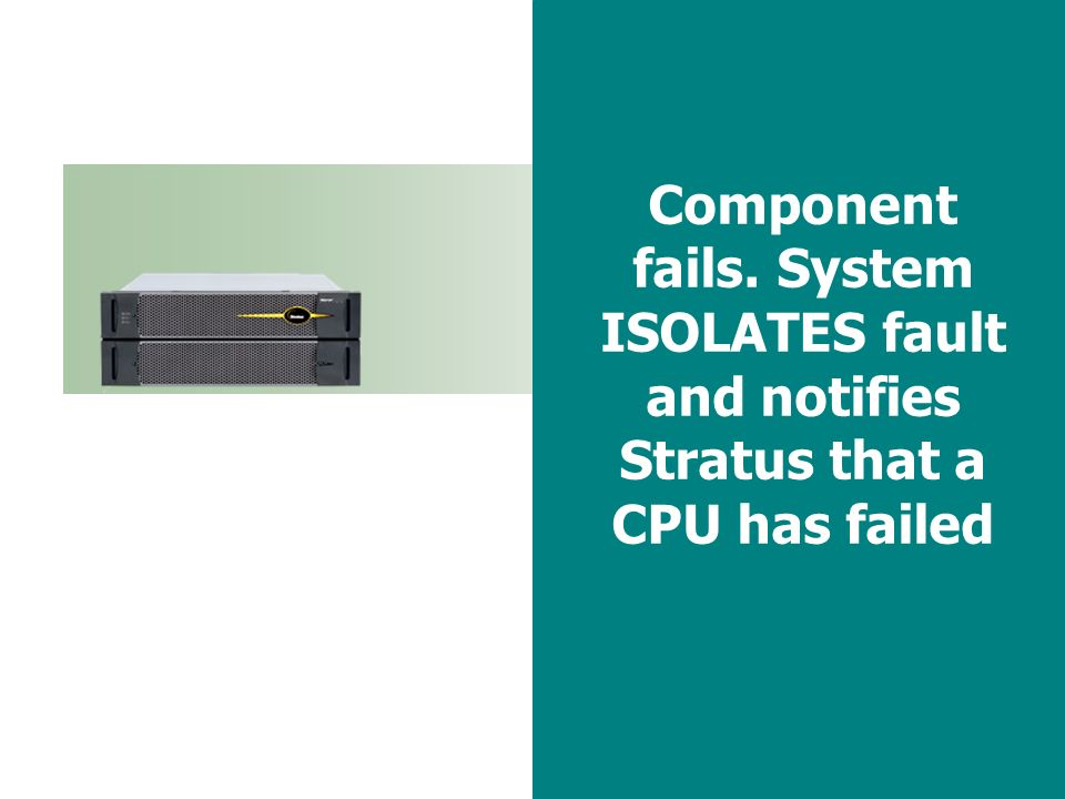 41 Component fails. System ISOLATES fault and notifies Stratus that a CPU has failed