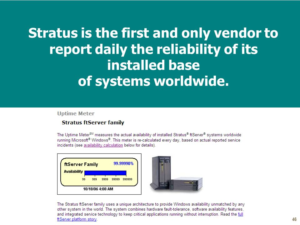 46 Stratus is the first and only vendor to report daily the reliability of its installed base of systems worldwide.