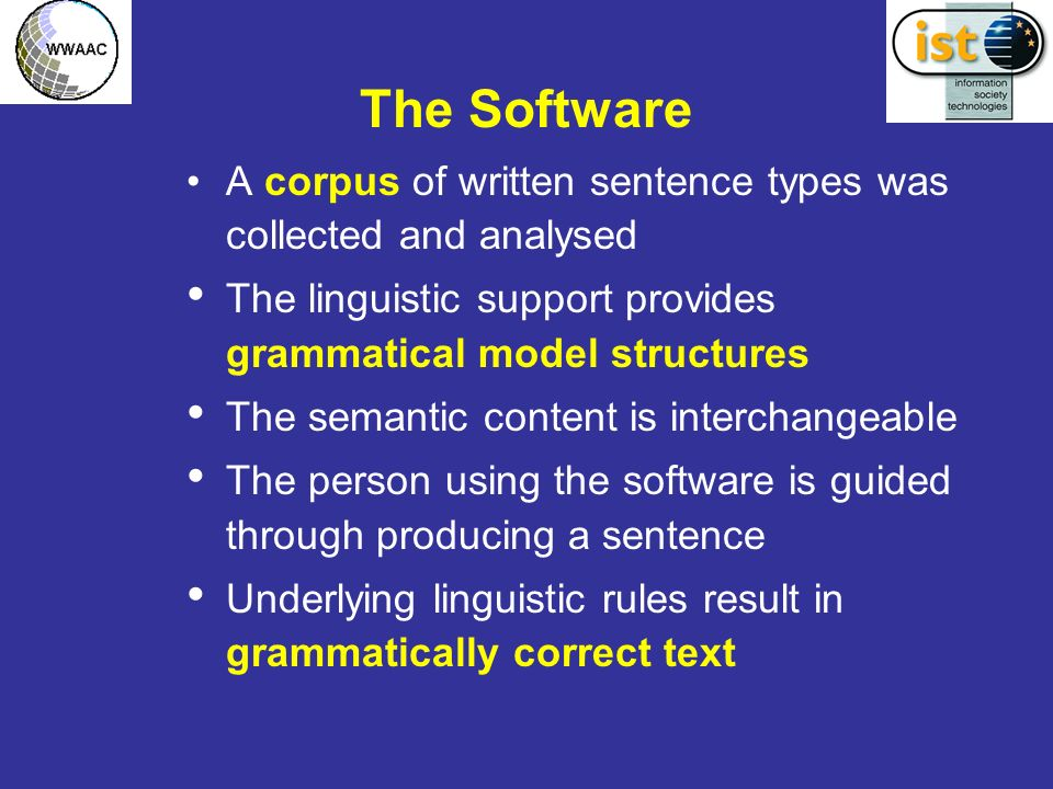 The Software A corpus of written sentence types was collected and analysed The linguistic support provides grammatical model structures The semantic content is interchangeable The person using the software is guided through producing a sentence Underlying linguistic rules result in grammatically correct text