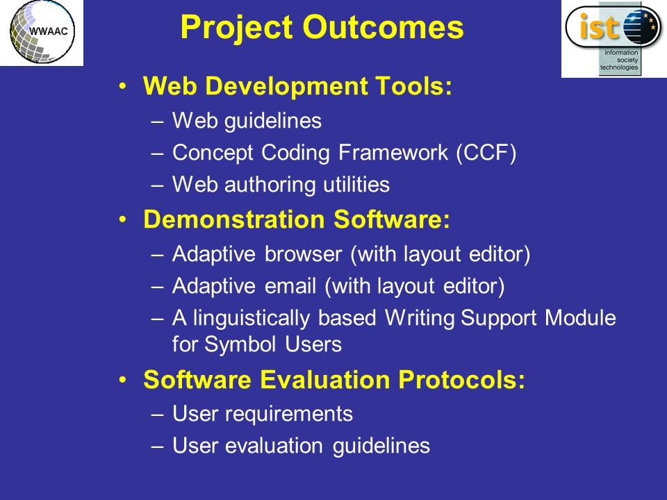 Project Outcomes Web Development Tools: –Web guidelines –Concept Coding Framework (CCF) –Web authoring utilities Demonstration Software: –Adaptive browser (with layout editor) –Adaptive  (with layout editor) –A linguistically based Writing Support Module for Symbol Users Software Evaluation Protocols: –User requirements –User evaluation guidelines