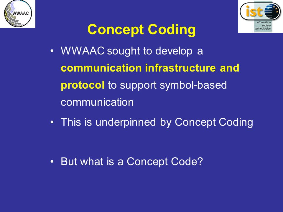 Concept Coding WWAAC sought to develop a communication infrastructure and protocol to support symbol-based communication This is underpinned by Concept Coding But what is a Concept Code