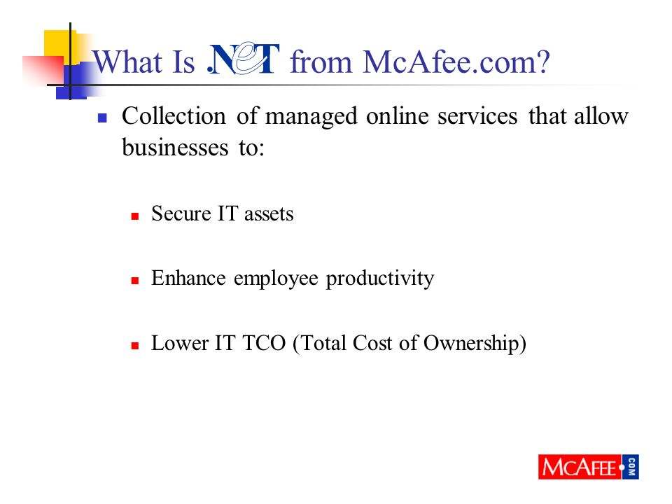 What Is from McAfee.com? Collection of managed online services that allow businesses to: Secure IT assets Enhance employee productivity Lower IT TCO (